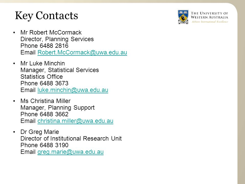 Key Contacts Mr Robert McCormack Director, Planning Services Phone 6488 2816 Email Robert.McCormack@uwa.edu.auRobert.McCormack@uwa.edu.au Mr Luke Minchin Manager, Statistical Services Statistics Office Phone 6488 3673 Email luke.minchin@uwa.edu.auluke.minchin@uwa.edu.au Ms Christina Miller Manager, Planning Support Phone 6488 3662 Email christina.miller@uwa.edu.auchristina.miller@uwa.edu.au Dr Greg Marie Director of Institutional Research Unit Phone 6488 3190 Email greg.marie@uwa.edu.augreg.marie@uwa.edu.au