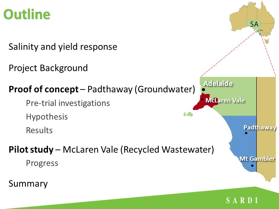 Adelaide Mt Gambier Padthaway McLaren Vale Salinity and yield response Proof of concept – Padthaway (Groundwater) Pre-trial investigations Pilot study – McLaren Vale (Recycled Wastewater) Summary Hypothesis Results Progress Outline Project Background
