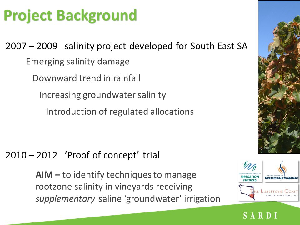 2007 – 2009 salinity project developed for South East SA Increasing groundwater salinity Downward trend in rainfall Introduction of regulated allocations Emerging salinity damage 2010 – 2012 'Proof of concept' trial AIM – to identify techniques to manage rootzone salinity in vineyards receiving supplementary saline 'groundwater' irrigation Project Background