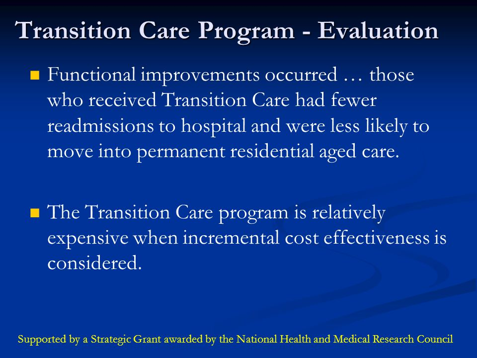 Transition Care Program - Evaluation Functional improvements occurred … those who received Transition Care had fewer readmissions to hospital and were