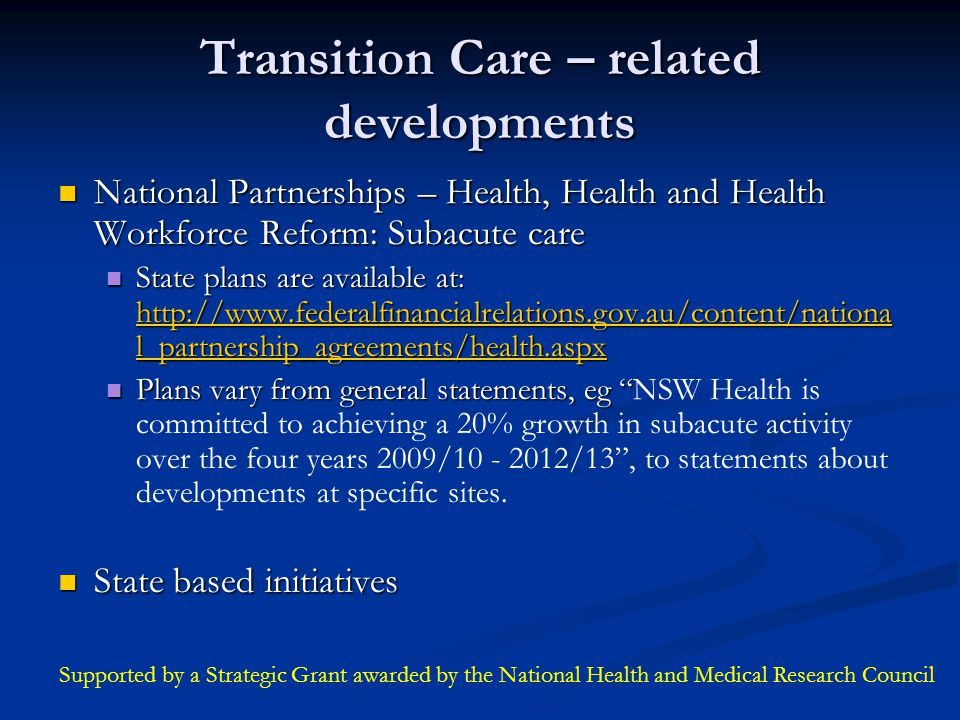 Transition Care – related developments National Partnerships – Health, Health and Health Workforce Reform: Subacute care National Partnerships – Health, Health and Health Workforce Reform: Subacute care State plans are available at: http://www.federalfinancialrelations.gov.au/content/nationa l_partnership_agreements/health.aspx State plans are available at: http://www.federalfinancialrelations.gov.au/content/nationa l_partnership_agreements/health.aspx http://www.federalfinancialrelations.gov.au/content/nationa l_partnership_agreements/health.aspx http://www.federalfinancialrelations.gov.au/content/nationa l_partnership_agreements/health.aspx Plans vary from general statements, eg Plans vary from general statements, eg NSW Health is committed to achieving a 20% growth in subacute activity over the four years 2009/10 - 2012/13 , to statements about developments at specific sites.