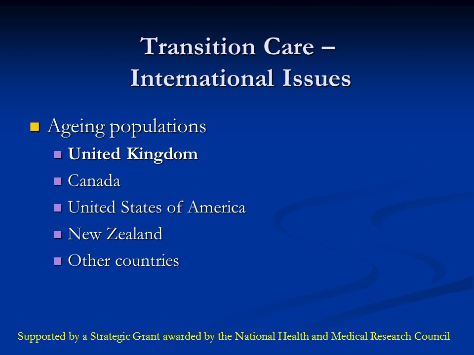 Transition Care – International Issues Ageing populations Ageing populations United Kingdom United Kingdom Canada Canada United States of America United States of America New Zealand New Zealand Other countries Other countries Supported by a Strategic Grant awarded by the National Health and Medical Research Council