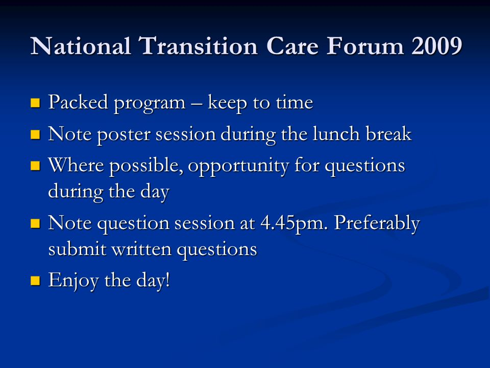 National Transition Care Forum 2009 Packed program – keep to time Packed program – keep to time Note poster session during the lunch break Note poster session during the lunch break Where possible, opportunity for questions during the day Where possible, opportunity for questions during the day Note question session at 4.45pm.