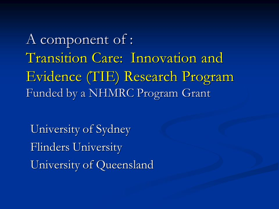 A component of : Transition Care: Innovation and Evidence (TIE) Research Program Funded by a NHMRC Program Grant University of Sydney Flinders Univers