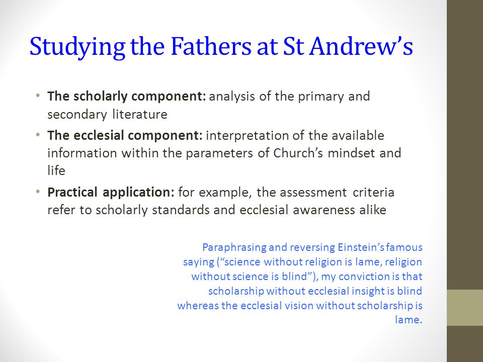 Studying the Fathers at St Andrew's The scholarly component: analysis of the primary and secondary literature The ecclesial component: interpretation of the available information within the parameters of Church's mindset and life Practical application: for example, the assessment criteria refer to scholarly standards and ecclesial awareness alike Paraphrasing and reversing Einstein's famous saying ( science without religion is lame, religion without science is blind ), my conviction is that scholarship without ecclesial insight is blind whereas the ecclesial vision without scholarship is lame.