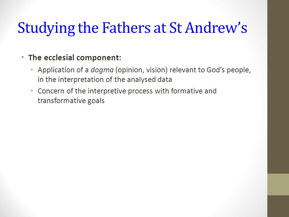 Studying the Fathers at St Andrew's The ecclesial component: Application of a dogma (opinion, vision) relevant to God's people, in the interpretation of the analysed data Concern of the interpretive process with formative and transformative goals