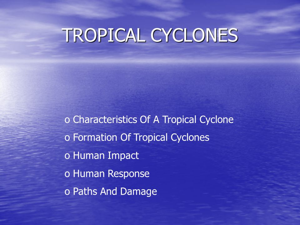 TROPICAL CYCLONES o Characteristics Of A Tropical Cyclone o Formation Of Tropical Cyclones o Human Impact uman Response o Paths And Damage