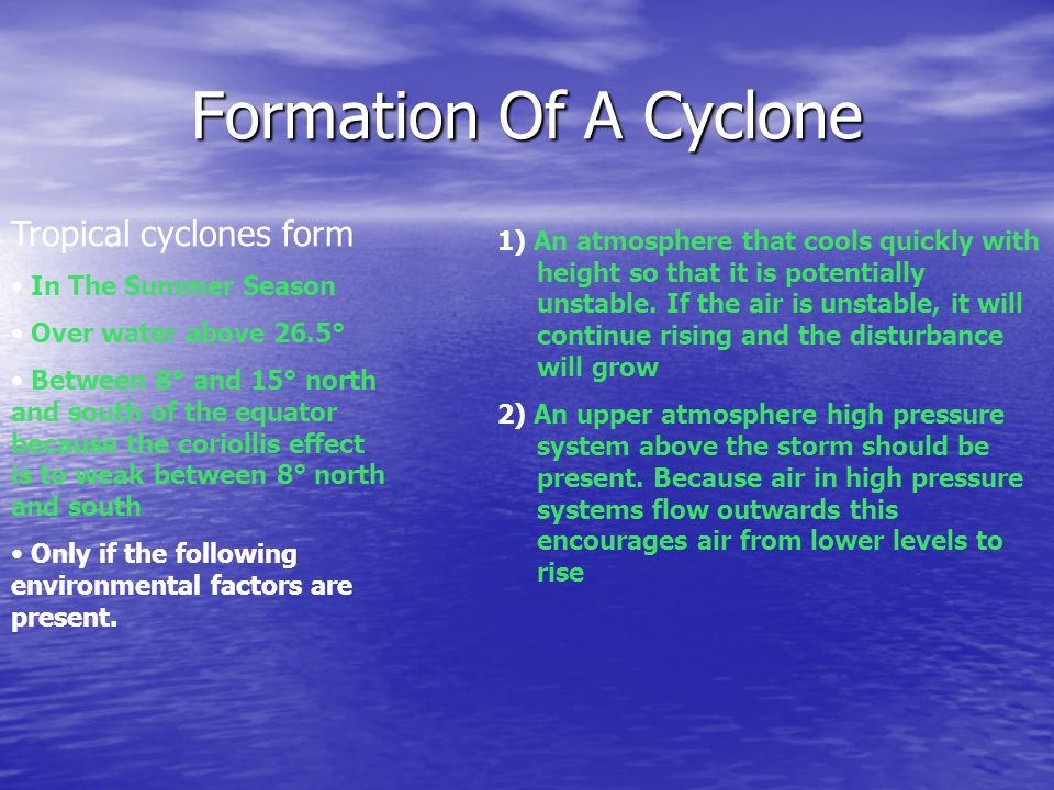 Formation Of A Cyclone Tropical cyclones form In The Summer Season Over water above 26.5° Between 8° and 15° north and south of the equator because the coriollis effect is to weak between 8° north and south Only if the following environmental factors are present.