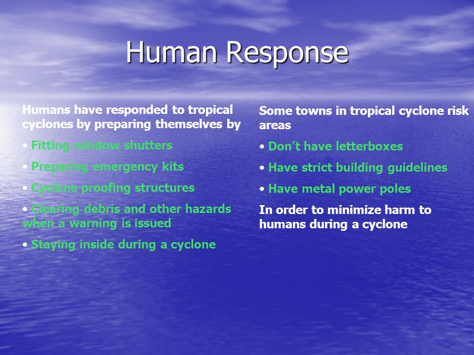 Human Response Humans have responded to tropical cyclones by preparing themselves by Fitting window shutters Preparing emergency kits Cyclone proofing