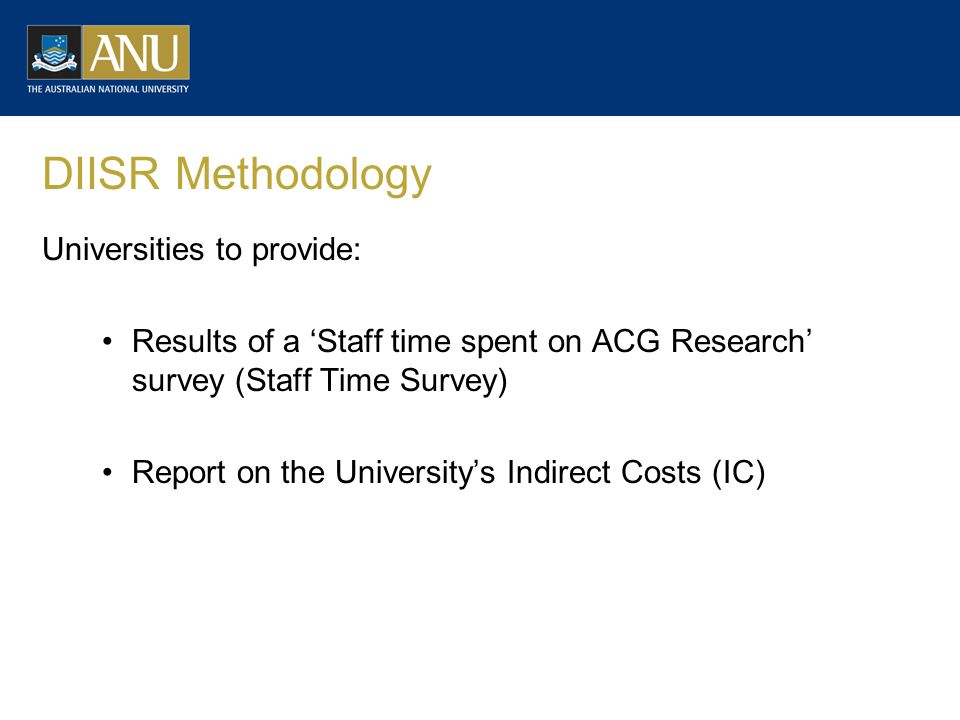 DIISR Methodology Universities to provide: Results of a 'Staff time spent on ACG Research' survey (Staff Time Survey) Report on the University's Indirect Costs (IC)