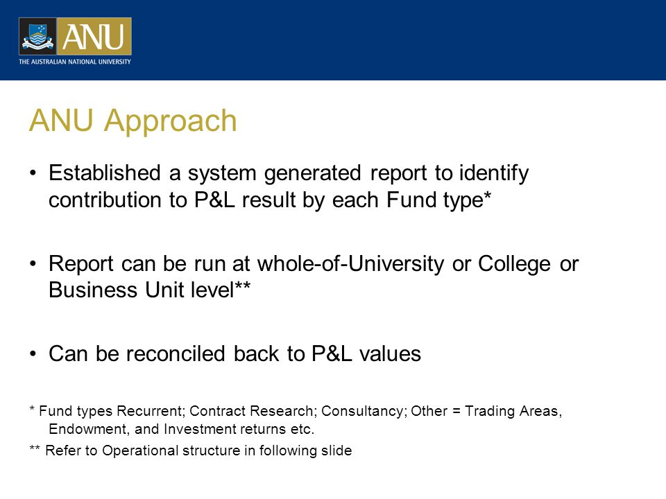 ANU Approach Established a system generated report to identify contribution to P&L result by each Fund type* Report can be run at whole-of-University or College or Business Unit level** Can be reconciled back to P&L values * Fund types Recurrent; Contract Research; Consultancy; Other = Trading Areas, Endowment, and Investment returns etc.