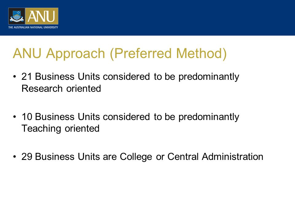ANU Approach (Preferred Method) 21 Business Units considered to be predominantly Research oriented 10 Business Units considered to be predominantly Teaching oriented 29 Business Units are College or Central Administration