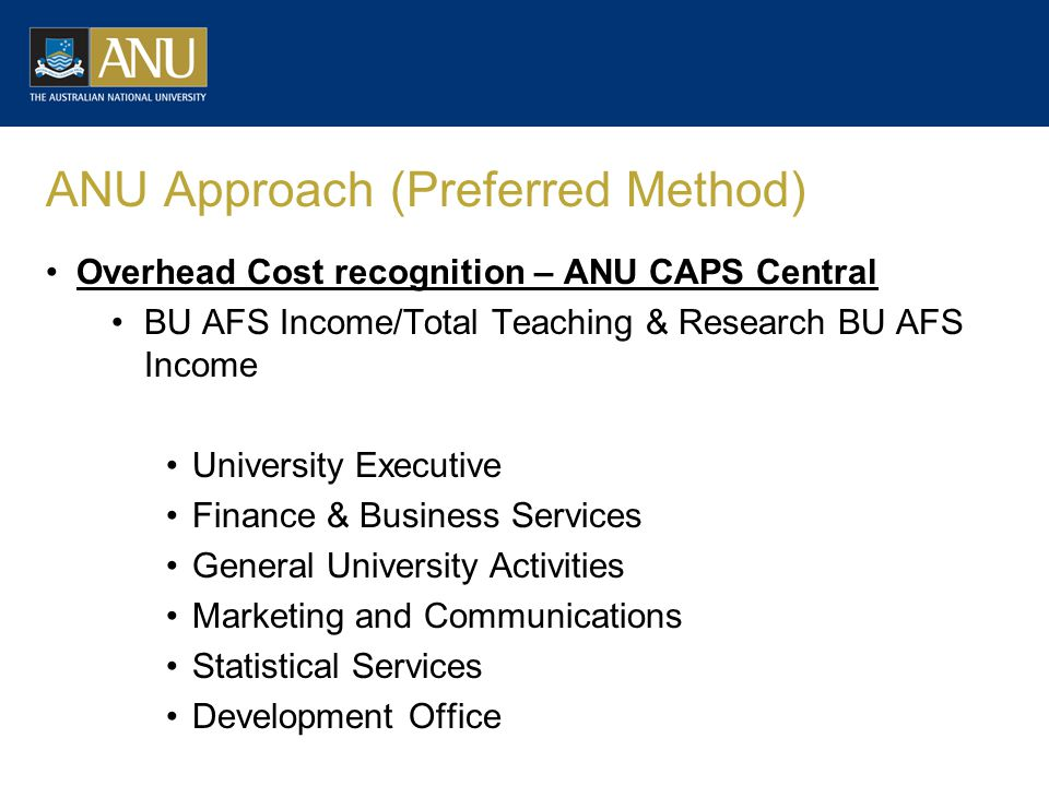ANU Approach (Preferred Method) Overhead Cost recognition – ANU CAPS Central BU AFS Income/Total Teaching & Research BU AFS Income University Executive Finance & Business Services General University Activities Marketing and Communications Statistical Services Development Office