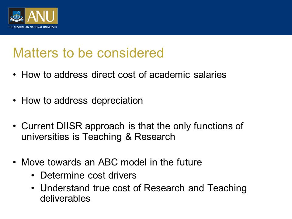 Matters to be considered How to address direct cost of academic salaries How to address depreciation Current DIISR approach is that the only functions of universities is Teaching & Research Move towards an ABC model in the future Determine cost drivers Understand true cost of Research and Teaching deliverables
