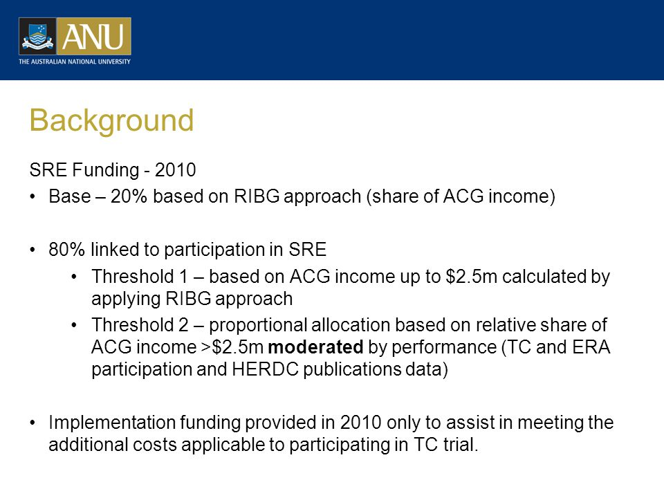 Background SRE Funding - 2010 Base – 20% based on RIBG approach (share of ACG income) 80% linked to participation in SRE Threshold 1 – based on ACG income up to $2.5m calculated by applying RIBG approach Threshold 2 – proportional allocation based on relative share of ACG income >$2.5m moderated by performance (TC and ERA participation and HERDC publications data) Implementation funding provided in 2010 only to assist in meeting the additional costs applicable to participating in TC trial.