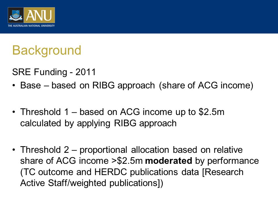 Background SRE Funding - 2011 Base – based on RIBG approach (share of ACG income) Threshold 1 – based on ACG income up to $2.5m calculated by applying RIBG approach Threshold 2 – proportional allocation based on relative share of ACG income >$2.5m moderated by performance (TC outcome and HERDC publications data [Research Active Staff/weighted publications])