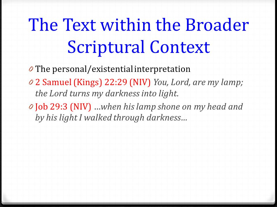 The Text within the Broader Scriptural Context 0 The personal/existential interpretation 0 2 Samuel (Kings) 22:29 (NIV) You, Lord, are my lamp; the Lord turns my darkness into light.