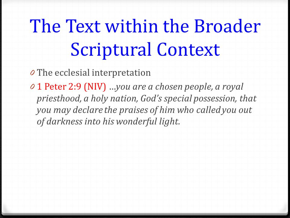 The Text within the Broader Scriptural Context 0 The ecclesial interpretation 0 1 Peter 2:9 (NIV) …you are a chosen people, a royal priesthood, a holy nation, God's special possession, that you may declare the praises of him who called you out of darkness into his wonderful light.