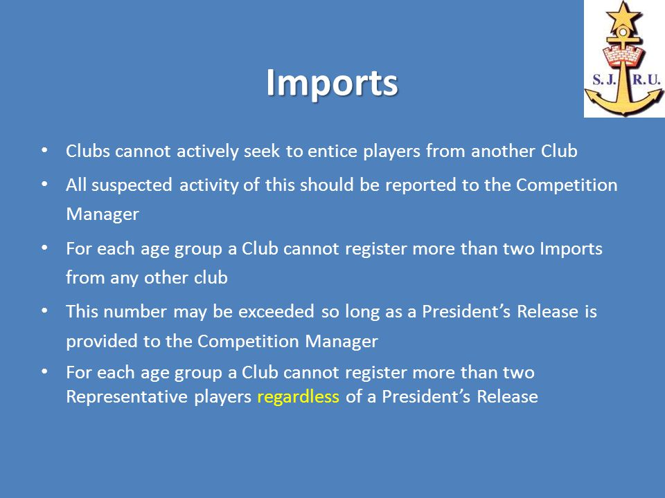 Imports Clubs cannot actively seek to entice players from another Club All suspected activity of this should be reported to the Competition Manager For each age group a Club cannot register more than two Imports from any other club This number may be exceeded so long as a President's Release is provided to the Competition Manager For each age group a Club cannot register more than two Representative players regardless of a President's Release