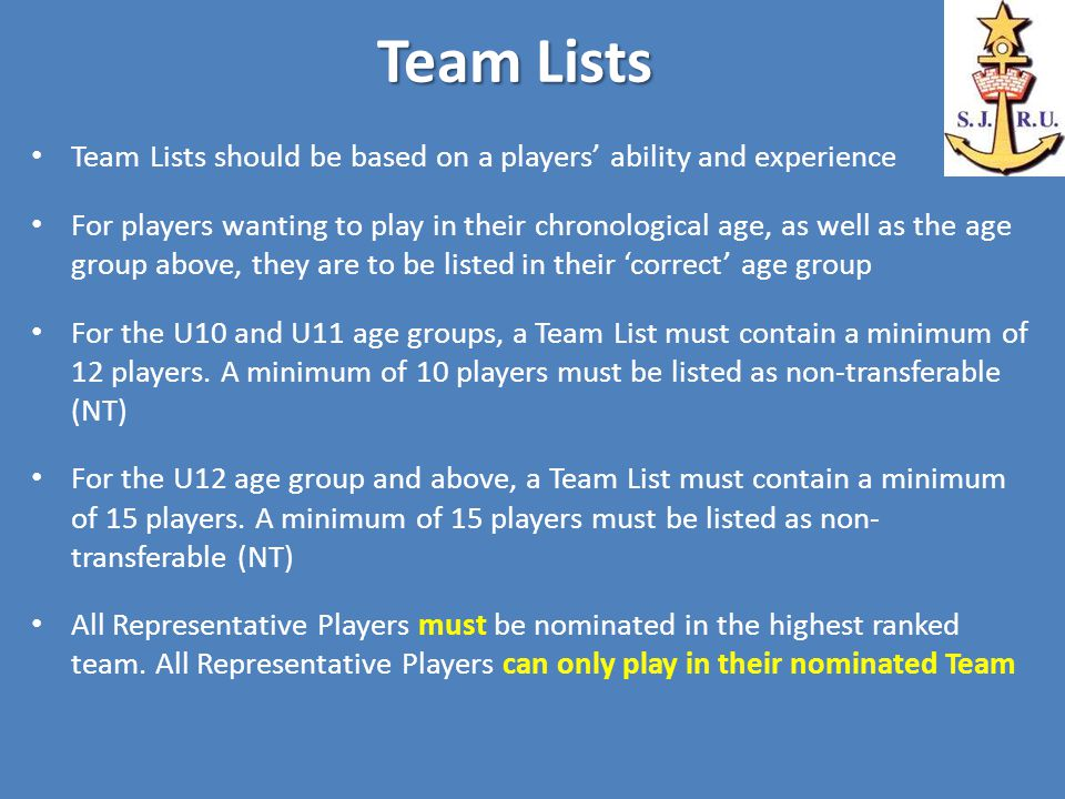 Team Lists Team Lists should be based on a players' ability and experience For players wanting to play in their chronological age, as well as the age group above, they are to be listed in their 'correct' age group For the U10 and U11 age groups, a Team List must contain a minimum of 12 players.