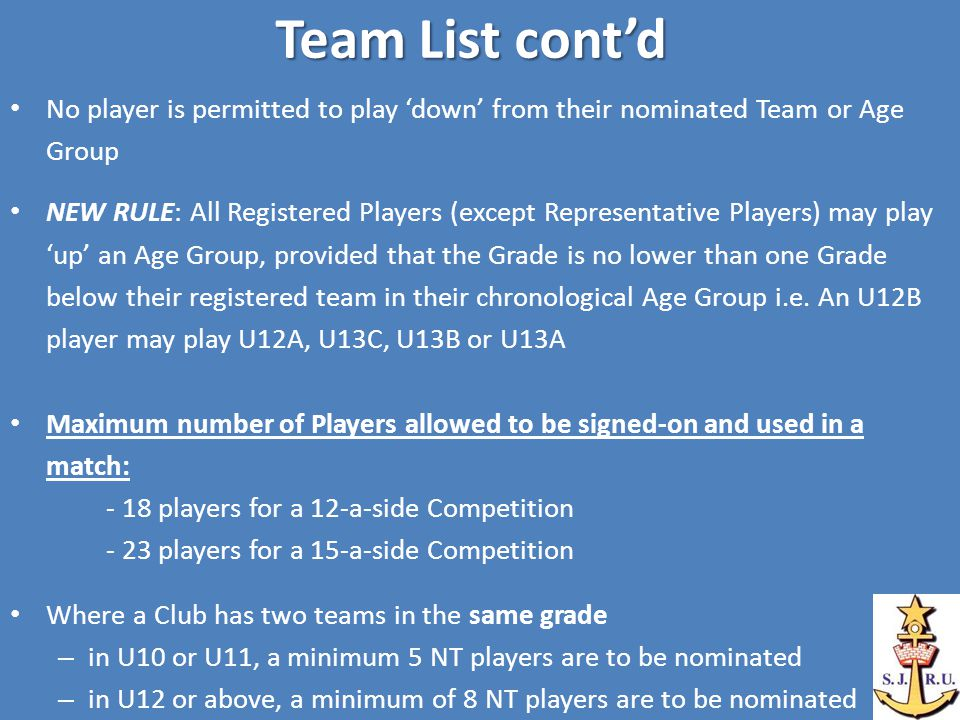 Team List cont'd No player is permitted to play 'down' from their nominated Team or Age Group NEW RULE: All Registered Players (except Representative Players) may play 'up' an Age Group, provided that the Grade is no lower than one Grade below their registered team in their chronological Age Group i.e.