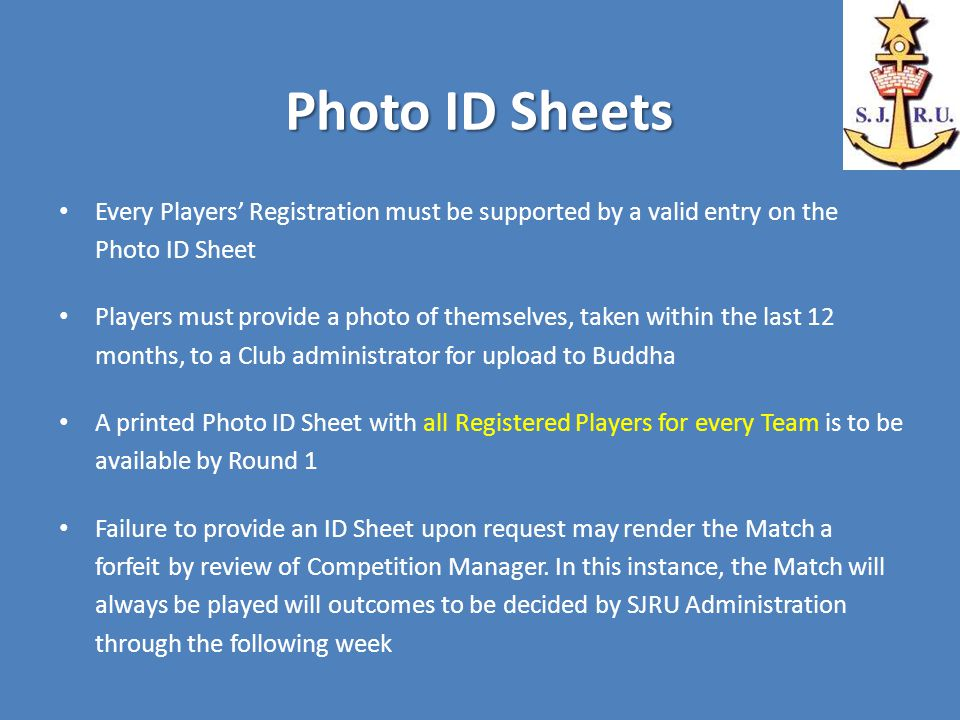 Photo ID Sheets Every Players' Registration must be supported by a valid entry on the Photo ID Sheet Players must provide a photo of themselves, taken within the last 12 months, to a Club administrator for upload to Buddha A printed Photo ID Sheet with all Registered Players for every Team is to be available by Round 1 Failure to provide an ID Sheet upon request may render the Match a forfeit by review of Competition Manager.