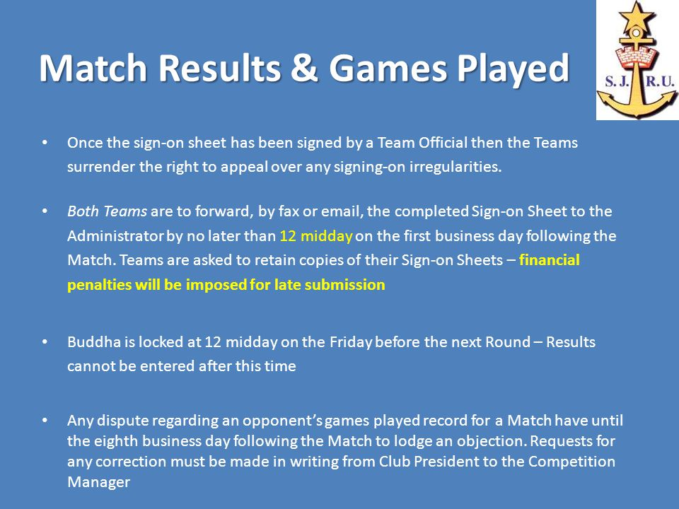 Match Results & Games Played Once the sign-on sheet has been signed by a Team Official then the Teams surrender the right to appeal over any signing-on irregularities.