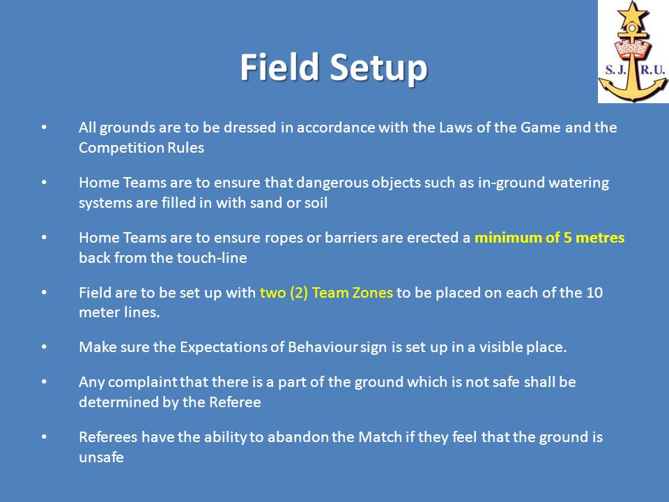Field Setup All grounds are to be dressed in accordance with the Laws of the Game and the Competition Rules Home Teams are to ensure that dangerous objects such as in-ground watering systems are filled in with sand or soil Home Teams are to ensure ropes or barriers are erected a minimum of 5 metres back from the touch-line Field are to be set up with two (2) Team Zones to be placed on each of the 10 meter lines.