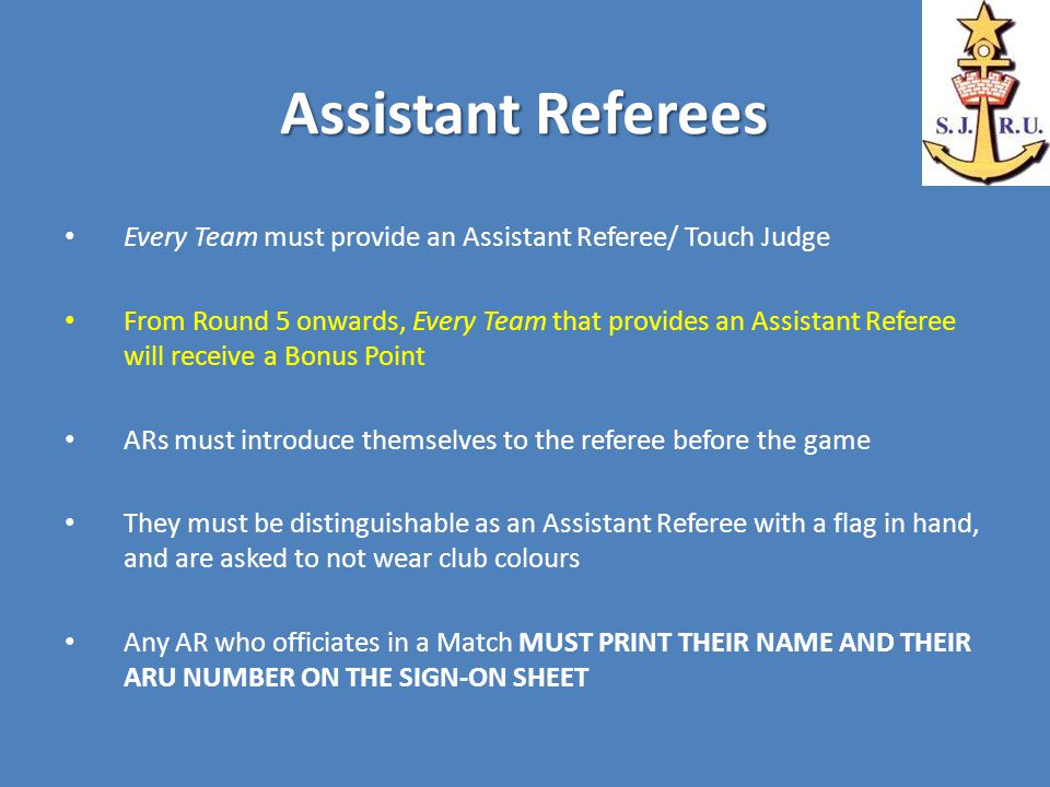 Assistant Referees Every Team must provide an Assistant Referee/ Touch Judge From Round 5 onwards, Every Team that provides an Assistant Referee will receive a Bonus Point ARs must introduce themselves to the referee before the game They must be distinguishable as an Assistant Referee with a flag in hand, and are asked to not wear club colours Any AR who officiates in a Match MUST PRINT THEIR NAME AND THEIR ARU NUMBER ON THE SIGN-ON SHEET