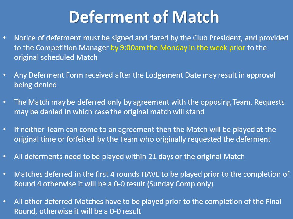 Deferment of Match Notice of deferment must be signed and dated by the Club President, and provided to the Competition Manager by 9:00am the Monday in the week prior to the original scheduled Match Any Deferment Form received after the Lodgement Date may result in approval being denied The Match may be deferred only by agreement with the opposing Team.