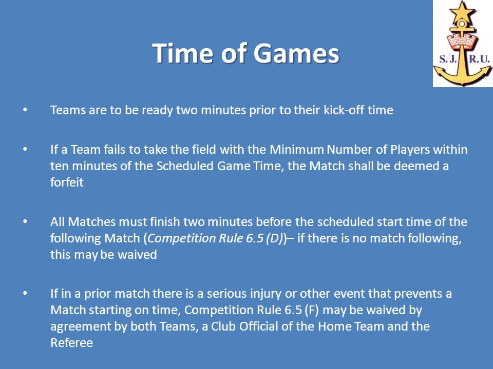 Time of Games Teams are to be ready two minutes prior to their kick-off time If a Team fails to take the field with the Minimum Number of Players within ten minutes of the Scheduled Game Time, the Match shall be deemed a forfeit All Matches must finish two minutes before the scheduled start time of the following Match (Competition Rule 6.5 (D))– if there is no match following, this may be waived If in a prior match there is a serious injury or other event that prevents a Match starting on time, Competition Rule 6.5 (F) may be waived by agreement by both Teams, a Club Official of the Home Team and the Referee