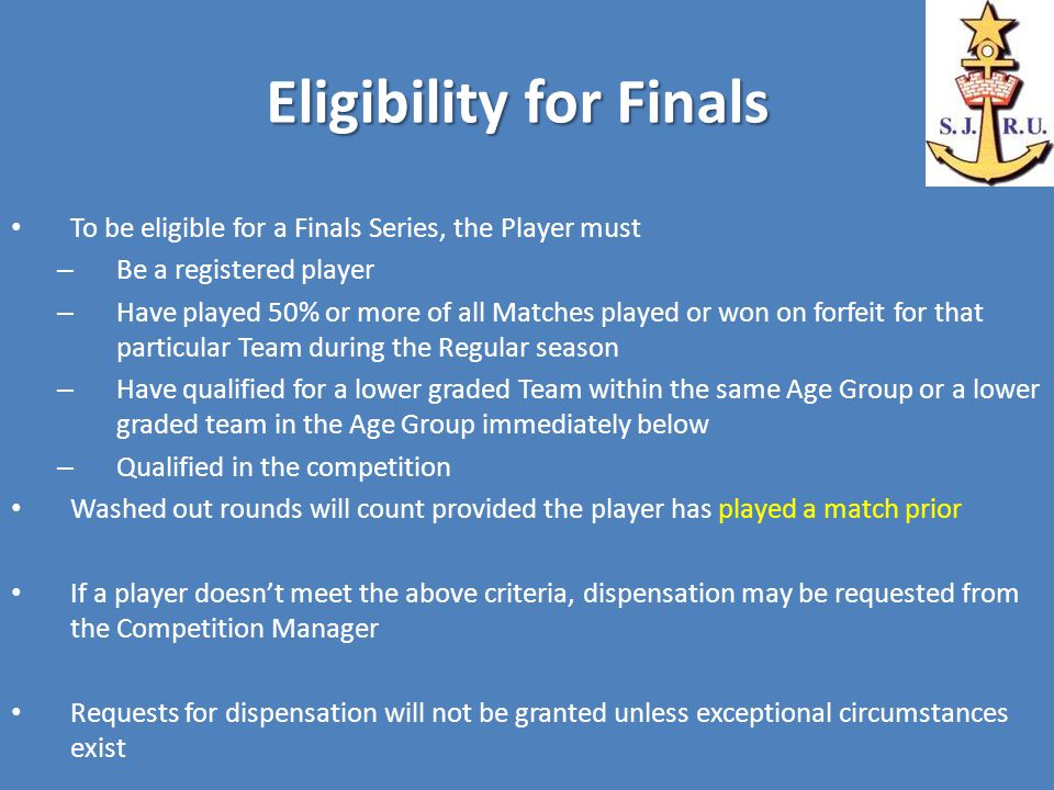 Eligibility for Finals To be eligible for a Finals Series, the Player must – Be a registered player – Have played 50% or more of all Matches played or won on forfeit for that particular Team during the Regular season – Have qualified for a lower graded Team within the same Age Group or a lower graded team in the Age Group immediately below – Qualified in the competition Washed out rounds will count provided the player has played a match prior If a player doesn't meet the above criteria, dispensation may be requested from the Competition Manager Requests for dispensation will not be granted unless exceptional circumstances exist