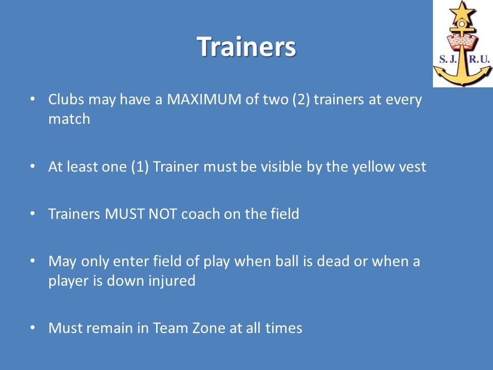 Trainers Clubs may have a MAXIMUM of two (2) trainers at every match At least one (1) Trainer must be visible by the yellow vest Trainers MUST NOT coach on the field May only enter field of play when ball is dead or when a player is down injured Must remain in Team Zone at all times