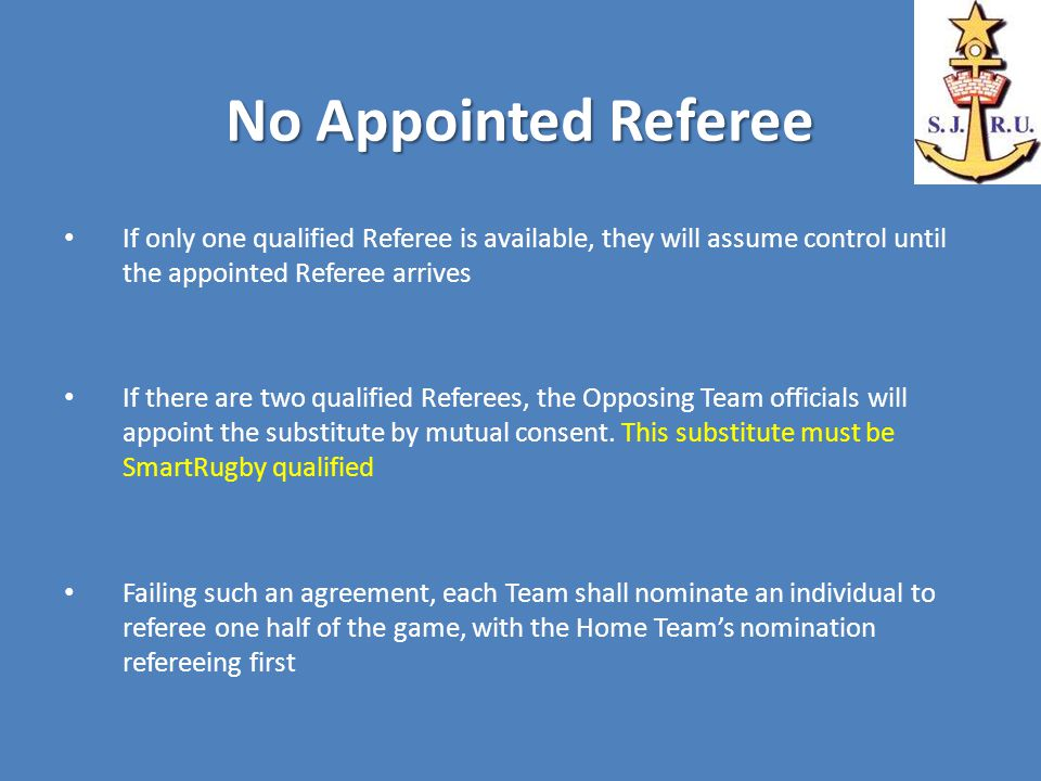 No Appointed Referee If only one qualified Referee is available, they will assume control until the appointed Referee arrives If there are two qualified Referees, the Opposing Team officials will appoint the substitute by mutual consent.