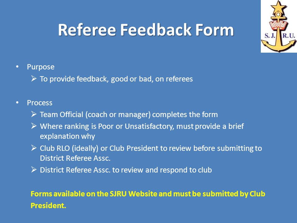 Referee Feedback Form Purpose  To provide feedback, good or bad, on referees Process  Team Official (coach or manager) completes the form  Where ranking is Poor or Unsatisfactory, must provide a brief explanation why  Club RLO (ideally) or Club President to review before submitting to District Referee Assc.