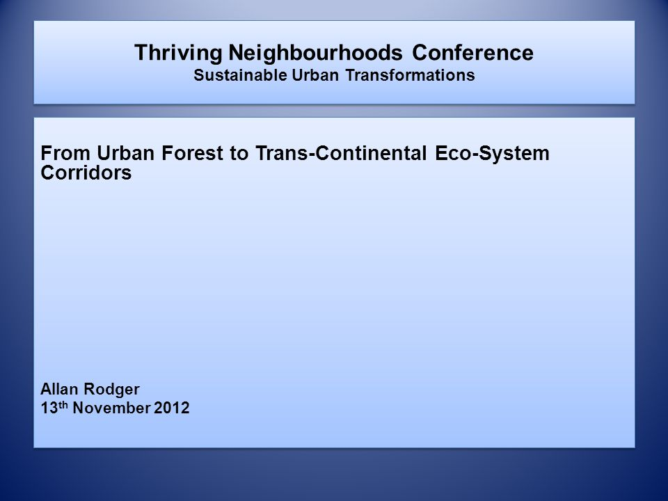 Thriving Neighbourhoods Conference Sustainable Urban Transformations From Urban Forest to Trans-Continental Eco-System Corridors Allan Rodger 13 th No