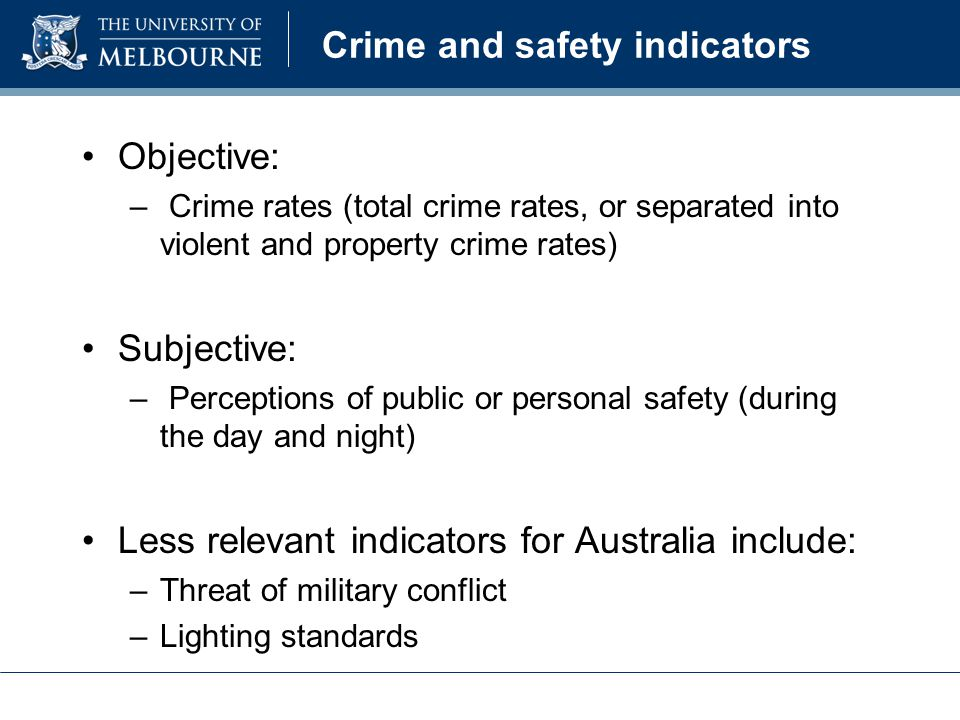 Crime and safety indicators Objective: – Crime rates (total crime rates, or separated into violent and property crime rates) Subjective: – Perceptions of public or personal safety (during the day and night) Less relevant indicators for Australia include: –Threat of military conflict –Lighting standards