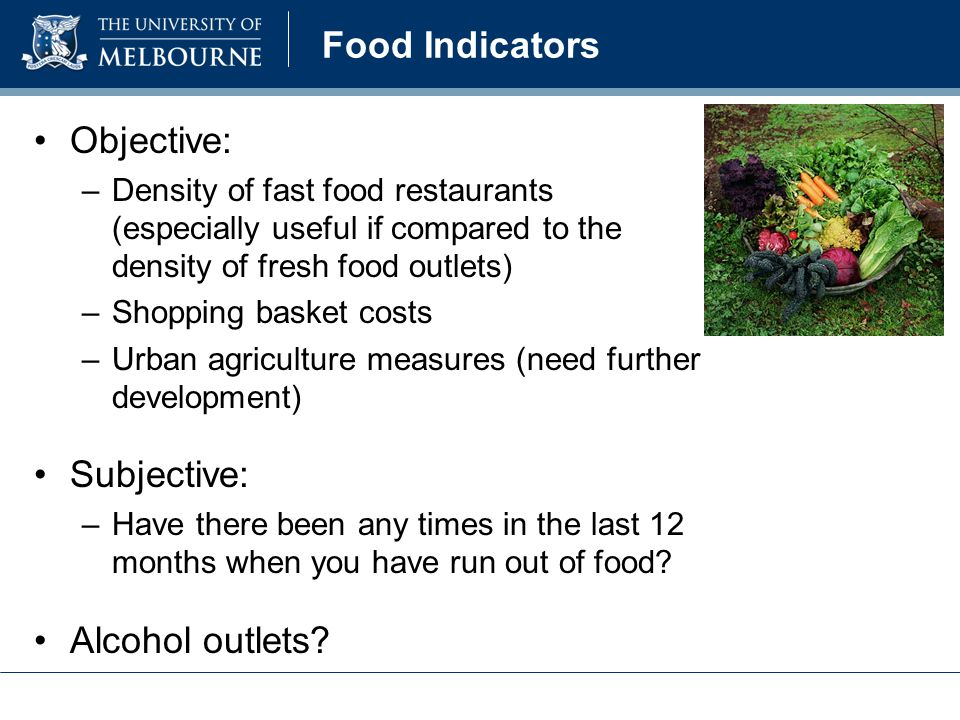 Food Indicators Objective: –Density of fast food restaurants (especially useful if compared to the density of fresh food outlets) –Shopping basket costs –Urban agriculture measures (need further development) Subjective: –Have there been any times in the last 12 months when you have run out of food.