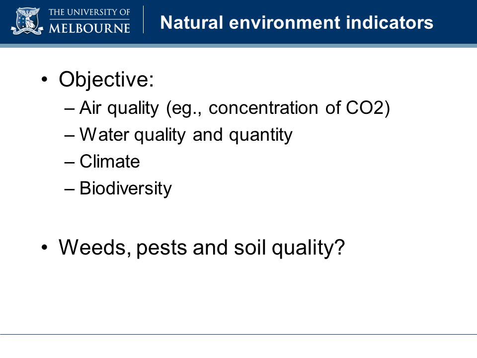 Natural environment indicators Objective: –Air quality (eg., concentration of CO2) –Water quality and quantity –Climate –Biodiversity Weeds, pests and soil quality?