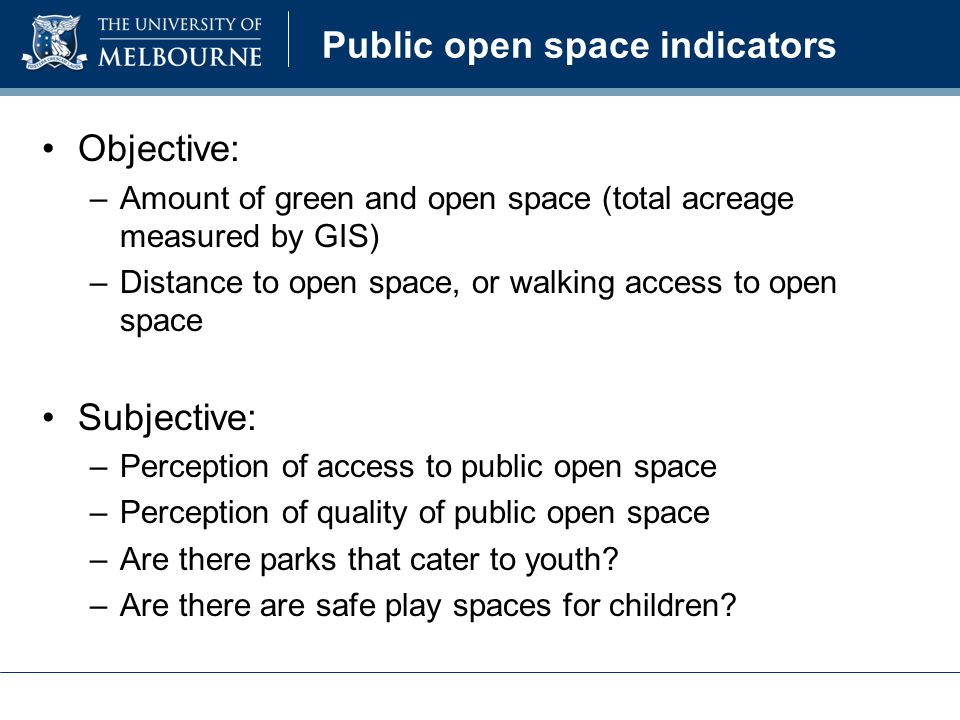 Public open space indicators Objective: –Amount of green and open space (total acreage measured by GIS) –Distance to open space, or walking access to open space Subjective: –Perception of access to public open space –Perception of quality of public open space –Are there parks that cater to youth.