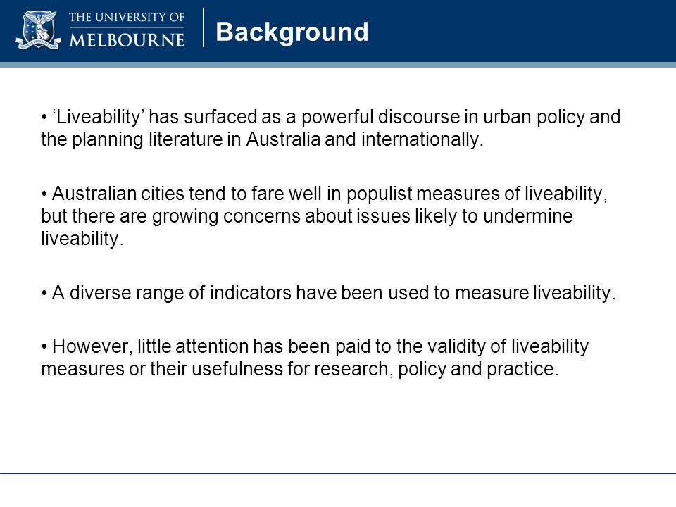 Background 'Liveability' has surfaced as a powerful discourse in urban policy and the planning literature in Australia and internationally.