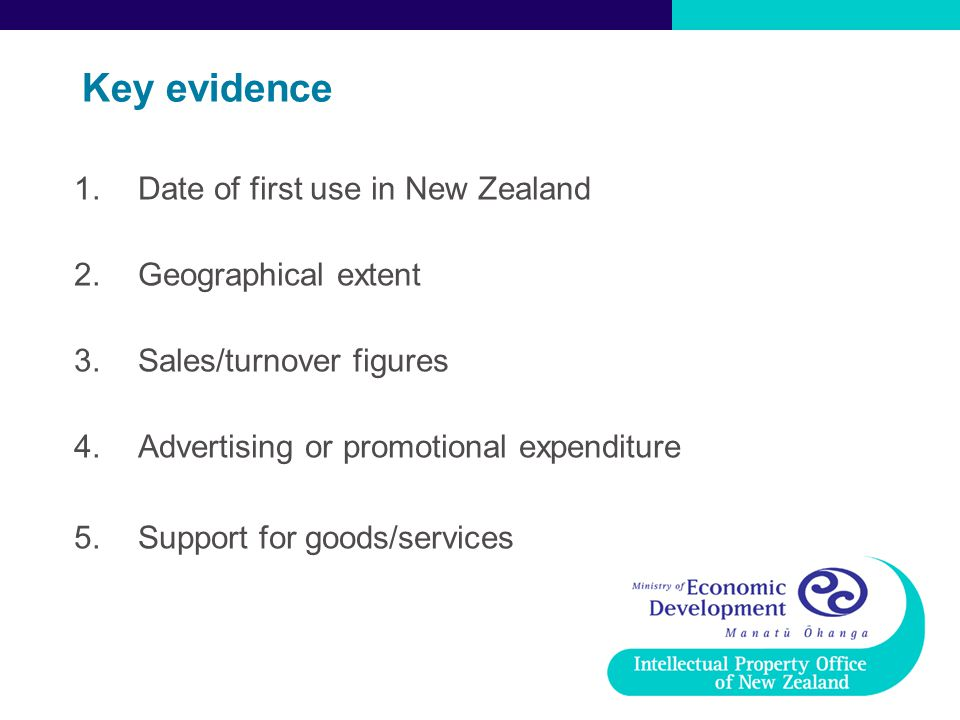 Key evidence 1.Date of first use in New Zealand 2.Geographical extent 3.Sales/turnover figures 4.Advertising or promotional expenditure 5.Support for