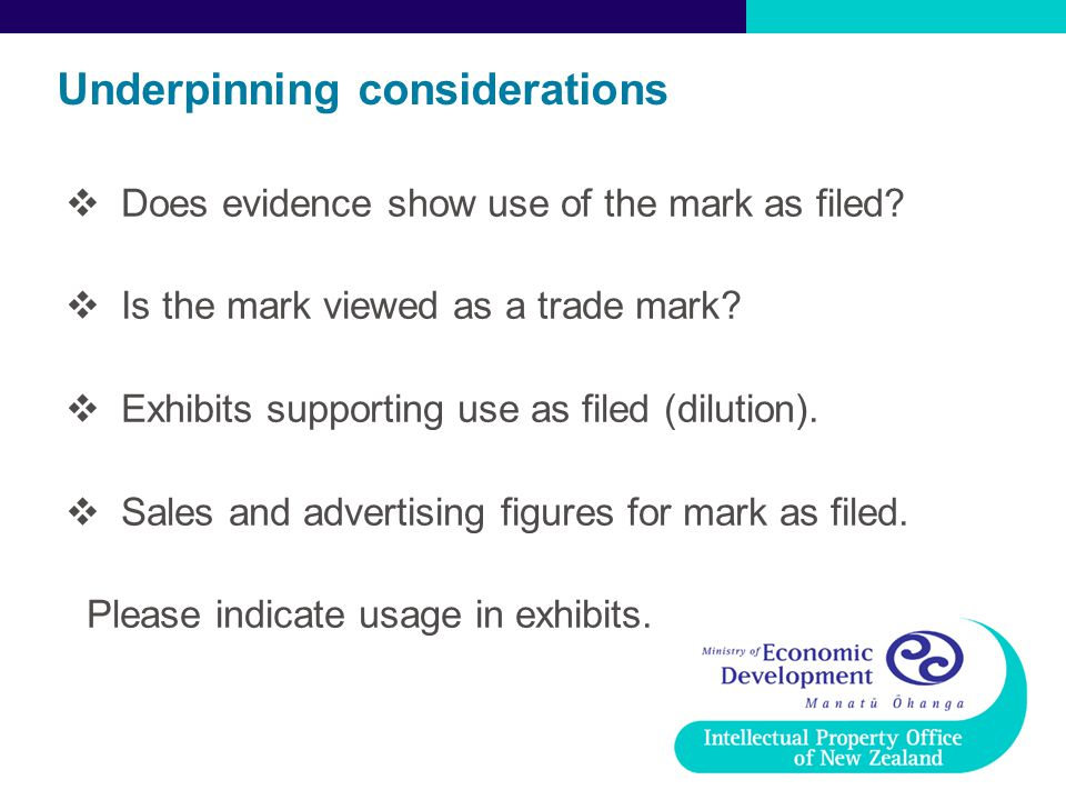 Underpinning considerations  Does evidence show use of the mark as filed?  Is the mark viewed as a trade mark?  Exhibits supporting use as filed (d