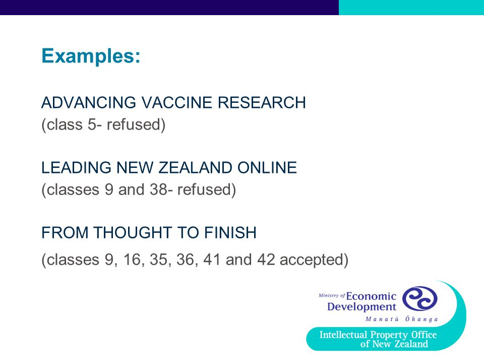 Examples: ADVANCING VACCINE RESEARCH (class 5- refused) LEADING NEW ZEALAND ONLINE (classes 9 and 38- refused) FROM THOUGHT TO FINISH (classes 9, 16,
