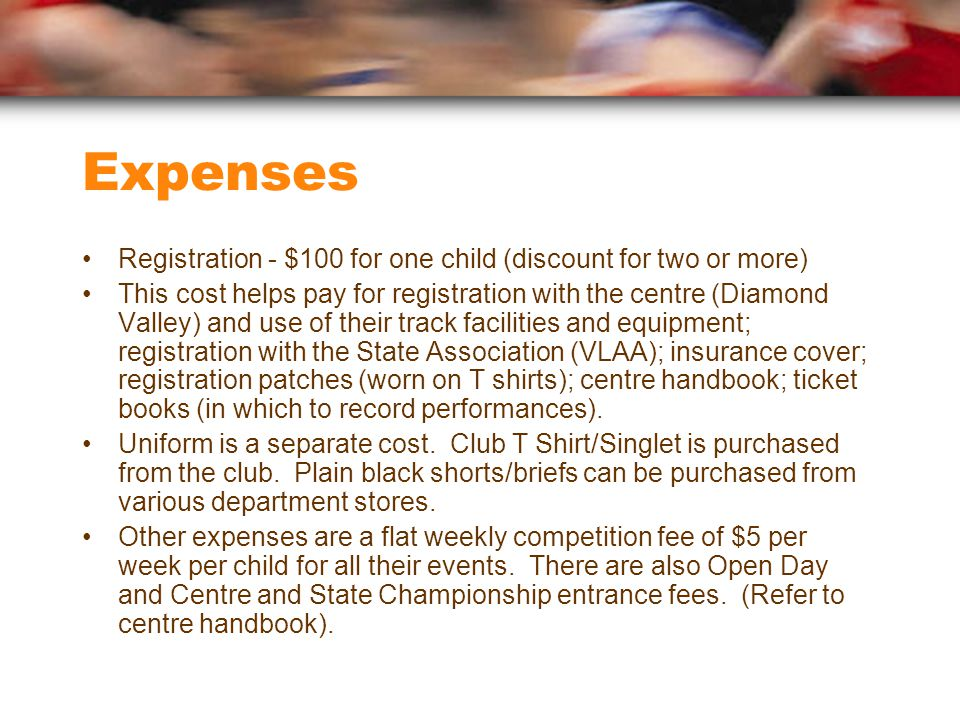 Expenses Registration - $100 for one child (discount for two or more) This cost helps pay for registration with the centre (Diamond Valley) and use of their track facilities and equipment; registration with the State Association (VLAA); insurance cover; registration patches (worn on T shirts); centre handbook; ticket books (in which to record performances).