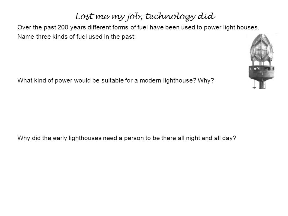 Lost me my job, technology did Over the past 200 years different forms of fuel have been used to power light houses.