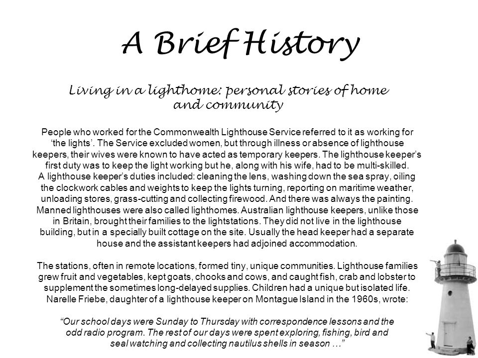 A Brief History Living in a lighthome: personal stories of home and community People who worked for the Commonwealth Lighthouse Service referred to it as working for 'the lights'.