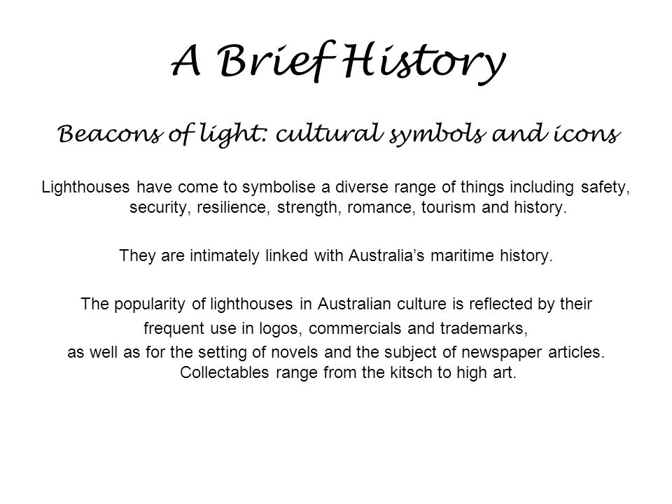 A Brief History Beacons of light: cultural symbols and icons Lighthouses have come to symbolise a diverse range of things including safety, security, resilience, strength, romance, tourism and history.