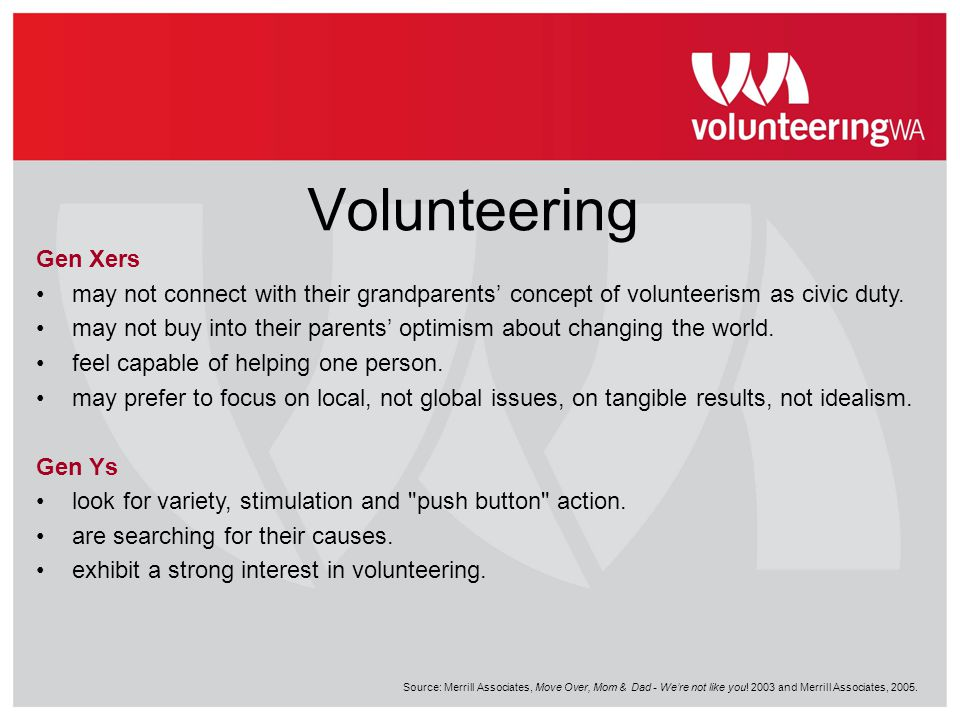 Volunteering Gen Xers may not connect with their grandparents' concept of volunteerism as civic duty. may not buy into their parents' optimism about c