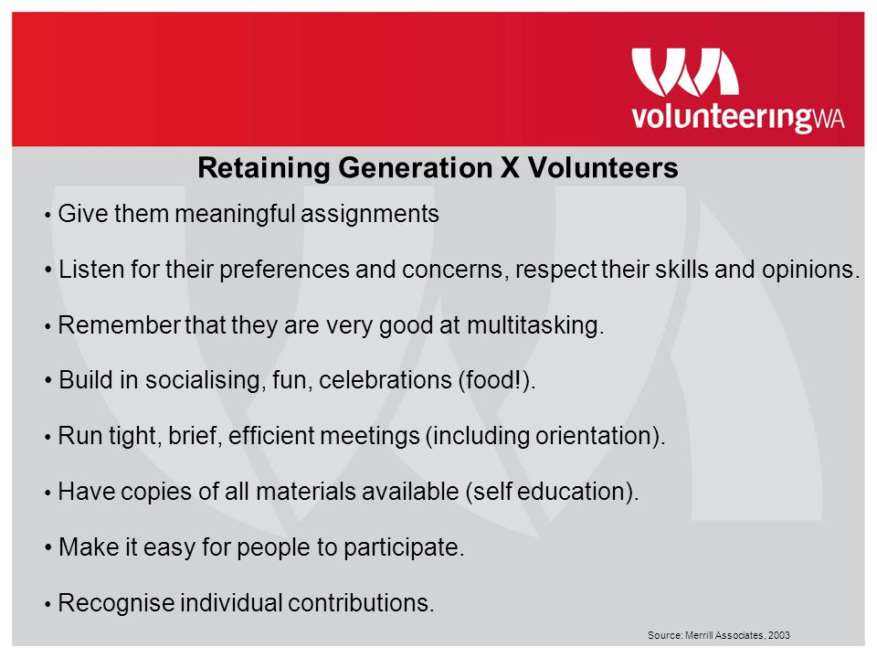 Retaining Generation X Volunteers Give them meaningful assignments Listen for their preferences and concerns, respect their skills and opinions. Remem